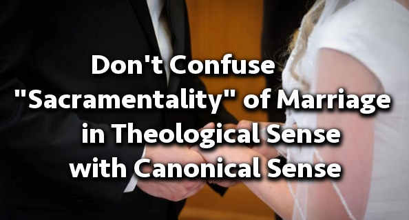 "Don't Confuse ""Sacramentality"" in Theological Sense with Canon Law Sense"
