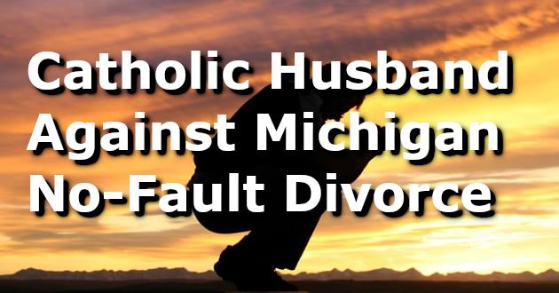 Catholic Husband against Michigan No-Fault Divorce/Separation